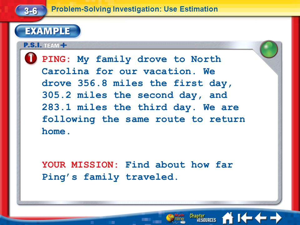 Lesson 6 Ex1 3-6 Problem-Solving Investigation: Use Estimation PING: My family drove to North Carolina for our vacation. We drove 356.8 miles the firs