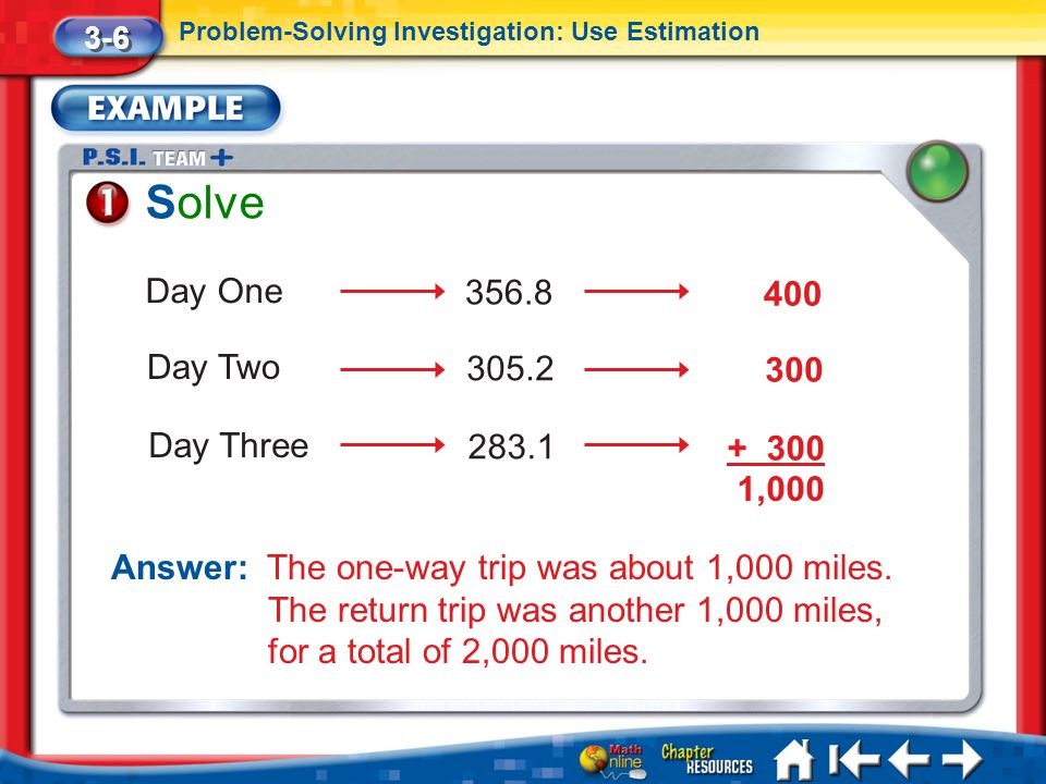 Lesson 6 Ex1 Solve 3-6 Problem-Solving Investigation: Use Estimation Answer: The one-way trip was about 1,000 miles. The return trip was another 1,000
