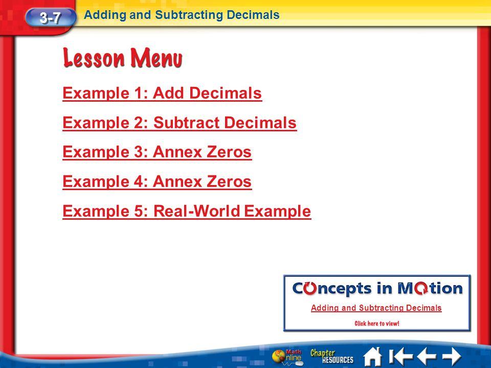 Lesson 7 Menu Example 1: Add Decimals Example 2: Subtract Decimals Example 3: Annex Zeros Example 4: Annex Zeros Example 5: Real-World Example 3-7 Add