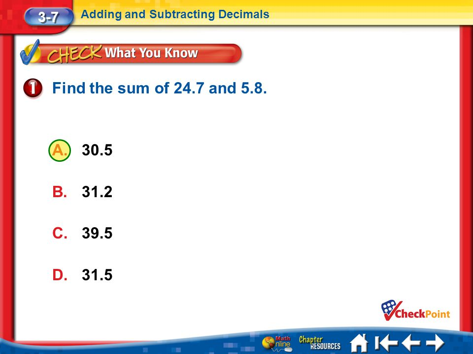 Lesson 7 CYP1 3-7 Adding and Subtracting Decimals Find the sum of 24.7 and 5.8. A.30.5 B.31.2 C.39.5 D.31.5