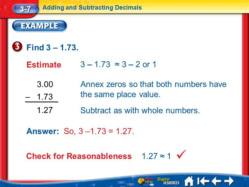 Lesson 7 Ex3 3-7 Adding and Subtracting Decimals Find 3 – 1.73. Estimate 3 – 1.73 ≈ 3 – 2 or 1 3.00 1.27 Annex zeros so that both numbers have the sam