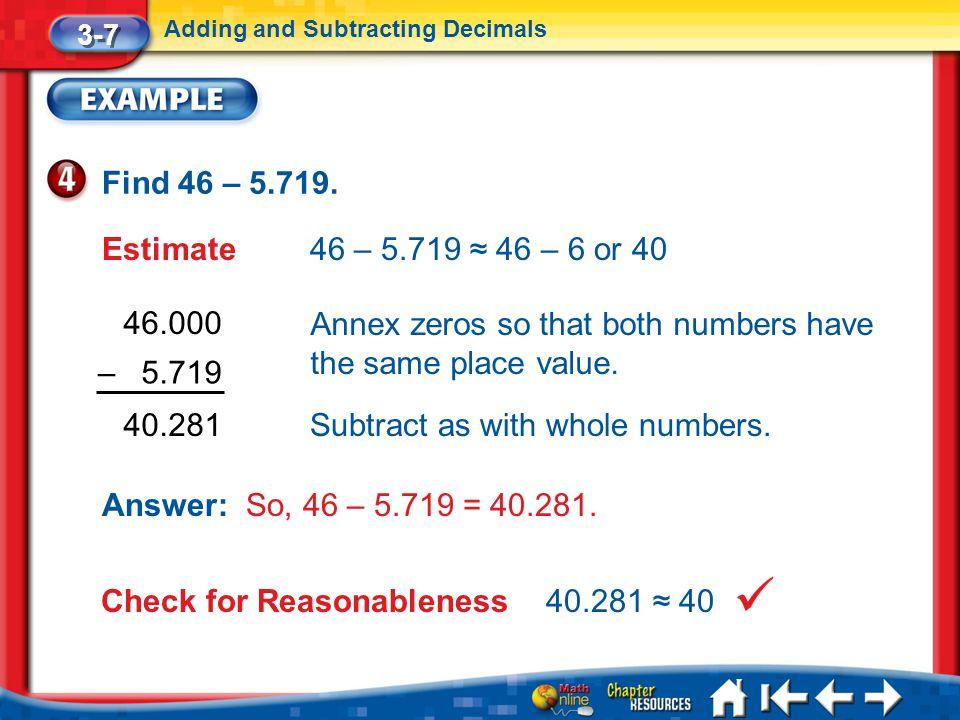Lesson 7 Ex4 3-7 Adding and Subtracting Decimals Find 46 – 5.719. Estimate46 – 5.719 ≈ 46 – 6 or 40 46.000 40.281 Annex zeros so that both numbers hav