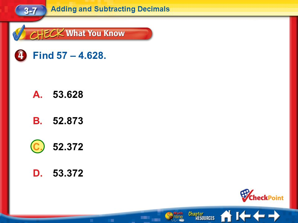 Lesson 7 CYP4 3-7 Adding and Subtracting Decimals Find 57 – 4.628. A.53.628 B.52.873 C.52.372 D.53.372