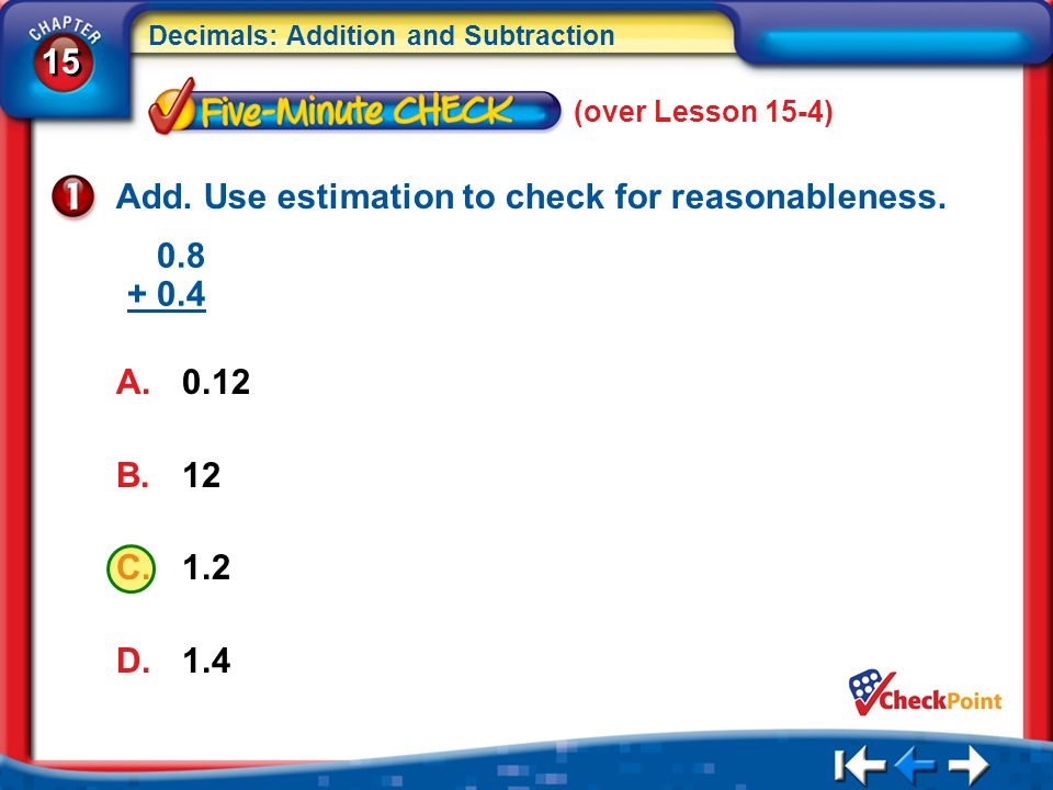 15 Decimals: Addition and Subtraction 5Min 5-1 (over Lesson 15-4) Add. Use estimation to check for reasonableness. A.0.12 B.12 C.1.2 D.1.4 0.8 + 0.4
