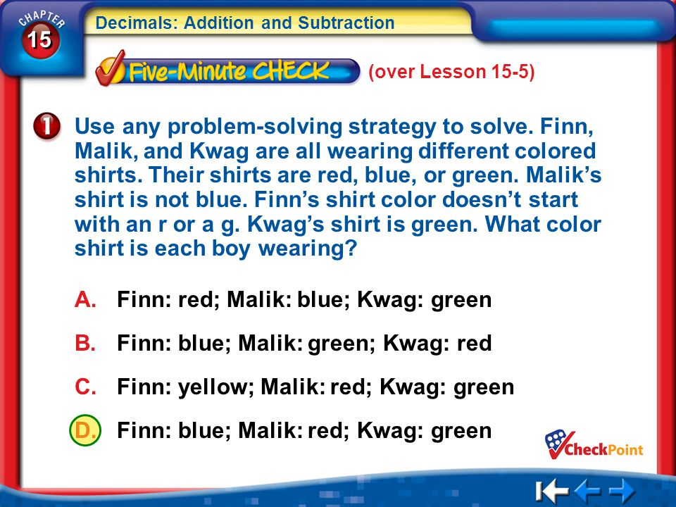 15 Decimals: Addition and Subtraction 5Min 6-1 (over Lesson 15-5) Use any problem-solving strategy to solve. Finn, Malik, and Kwag are all wearing dif