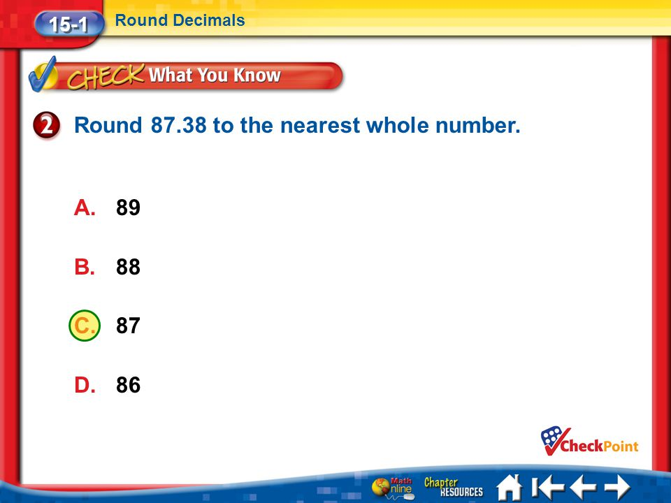 Lesson 1 CYP2 15-1 Round Decimals Round 87.38 to the nearest whole number. A.89 B.88 C.87 D.86