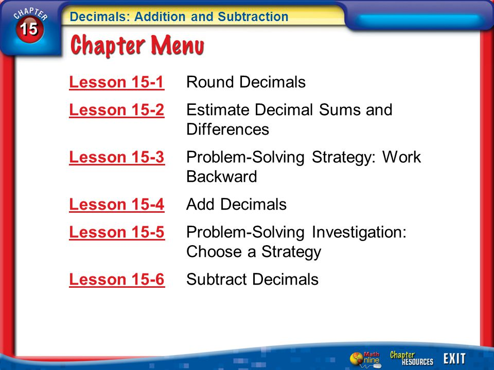 15 Decimals: Addition and Subtraction Chapter Menu Lesson 15-1Lesson 15-1Round Decimals Lesson 15-2Lesson 15-2Estimate Decimal Sums and Differences Lesson 15-3Lesson 15-3Problem-Solving Strategy: Work Backward Lesson 15-4Lesson 15-4Add Decimals Lesson 15-5Lesson 15-5Problem-Solving Investigation: Choose a Strategy Lesson 15-6Lesson 15-6Subtract Decimals