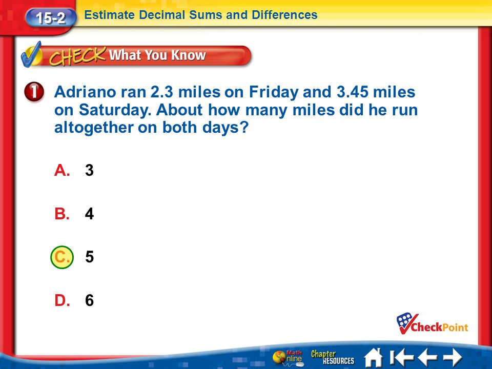 Lesson 2 CYP1 15-2 Estimate Decimal Sums and Differences Adriano ran 2.3 miles on Friday and 3.45 miles on Saturday. About how many miles did he run a
