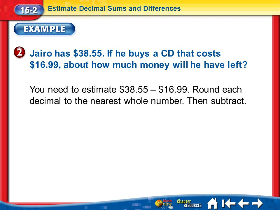 Lesson 2 Ex2 15-2 Estimate Decimal Sums and Differences Jairo has $38.55. If he buys a CD that costs $16.99, about how much money will he have left? Y