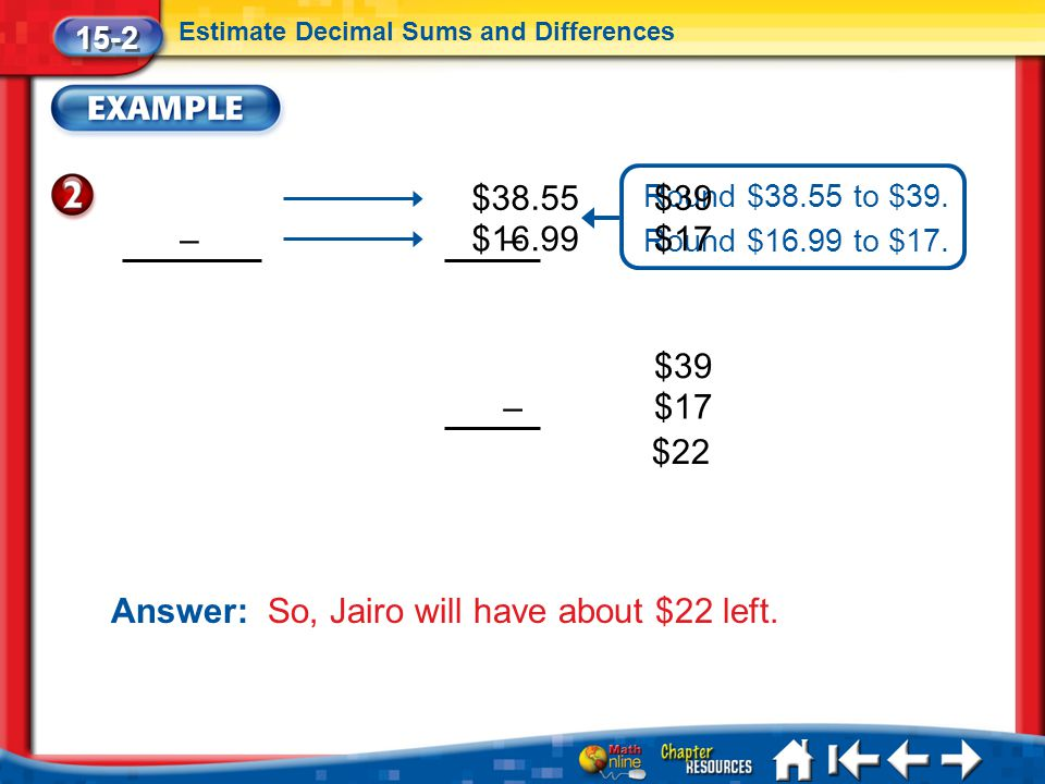 Lesson 2 Ex2 15-2 Estimate Decimal Sums and Differences Answer: So, Jairo will have about $22 left.