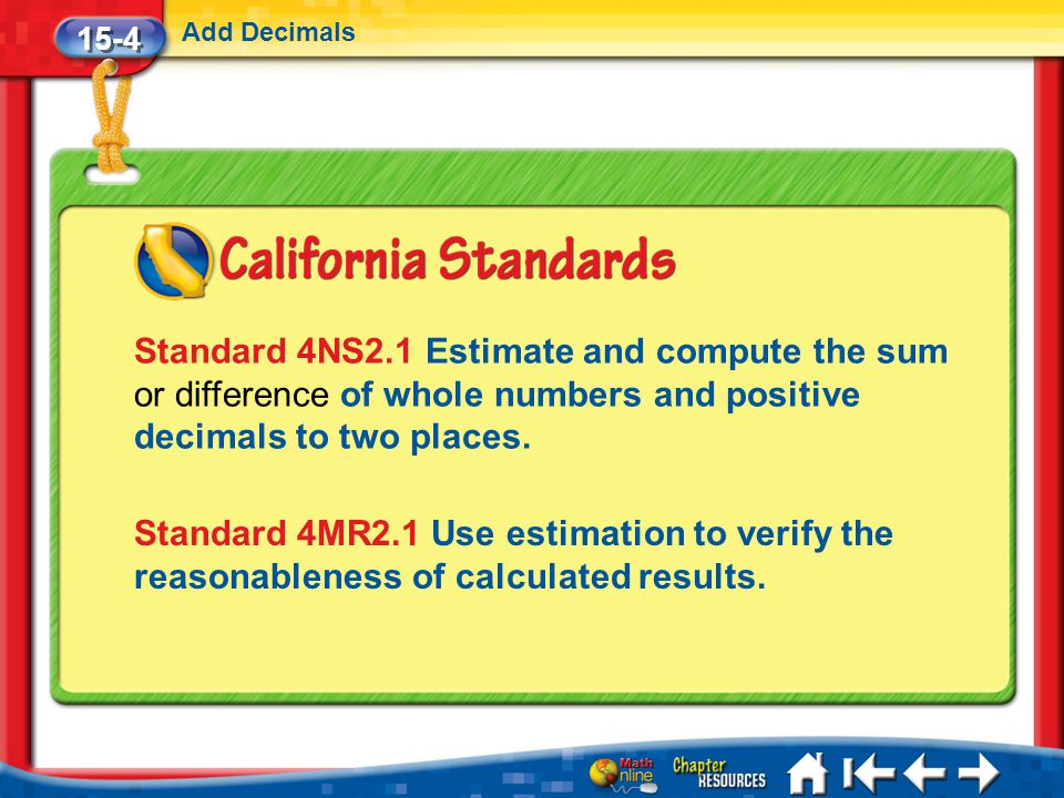 15-4 Add Decimals Lesson 4 Standard 1 Standard 4NS2.1 Estimate and compute the sum or difference of whole numbers and positive decimals to two places.