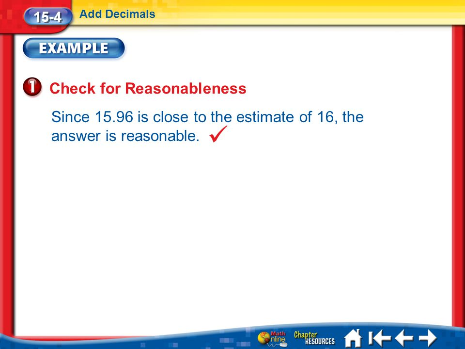 Lesson 4 Ex1 15-4 Add Decimals Check for Reasonableness Since 15.96 is close to the estimate of 16, the answer is reasonable.