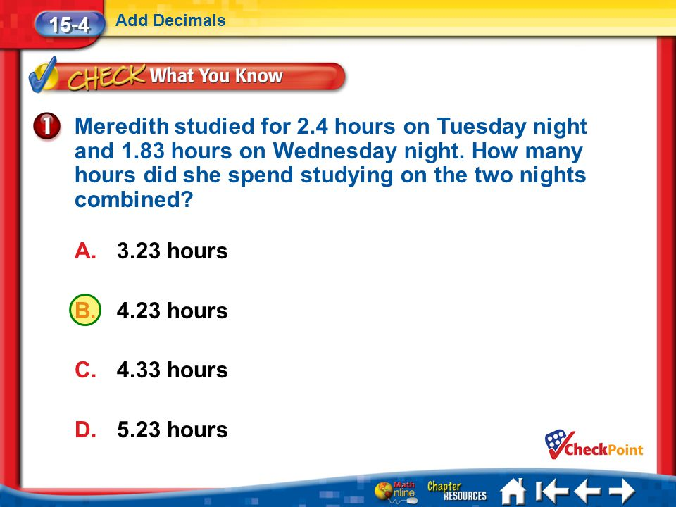 Lesson 4 CYP1 15-4 Add Decimals Meredith studied for 2.4 hours on Tuesday night and 1.83 hours on Wednesday night.