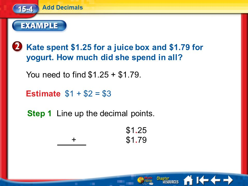 Lesson 4 Ex2 15-4 Add Decimals Kate spent $1.25 for a juice box and $1.79 for yogurt.