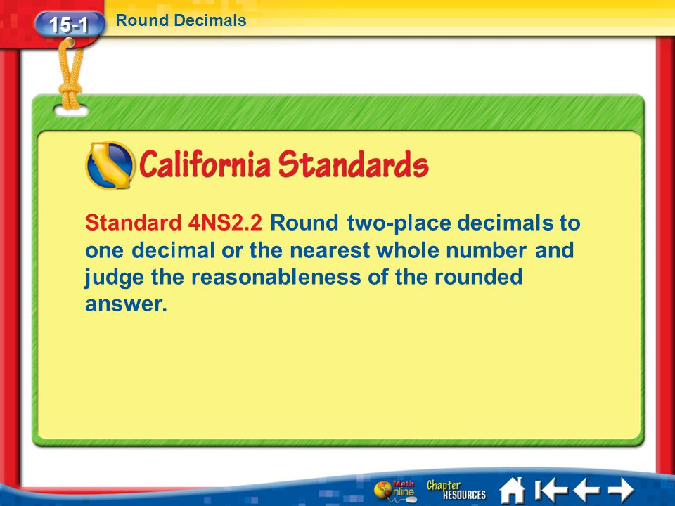 15-1 Round Decimals Lesson 1 Standard 1 Standard 4NS2.2 Round two-place decimals to one decimal or the nearest whole number and judge the reasonableness of the rounded answer.
