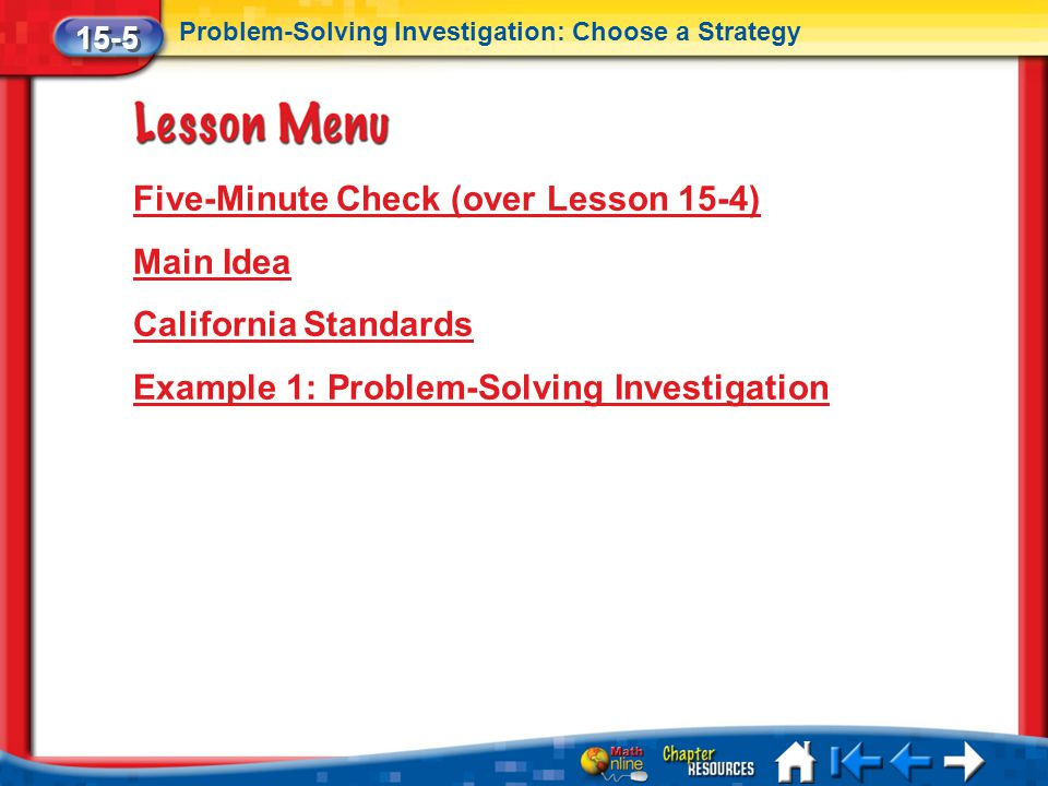Lesson 5 Menu Five-Minute Check (over Lesson 15-4) Main Idea California Standards Example 1: Problem-Solving Investigation 15-5 Problem-Solving Investigation: Choose a Strategy