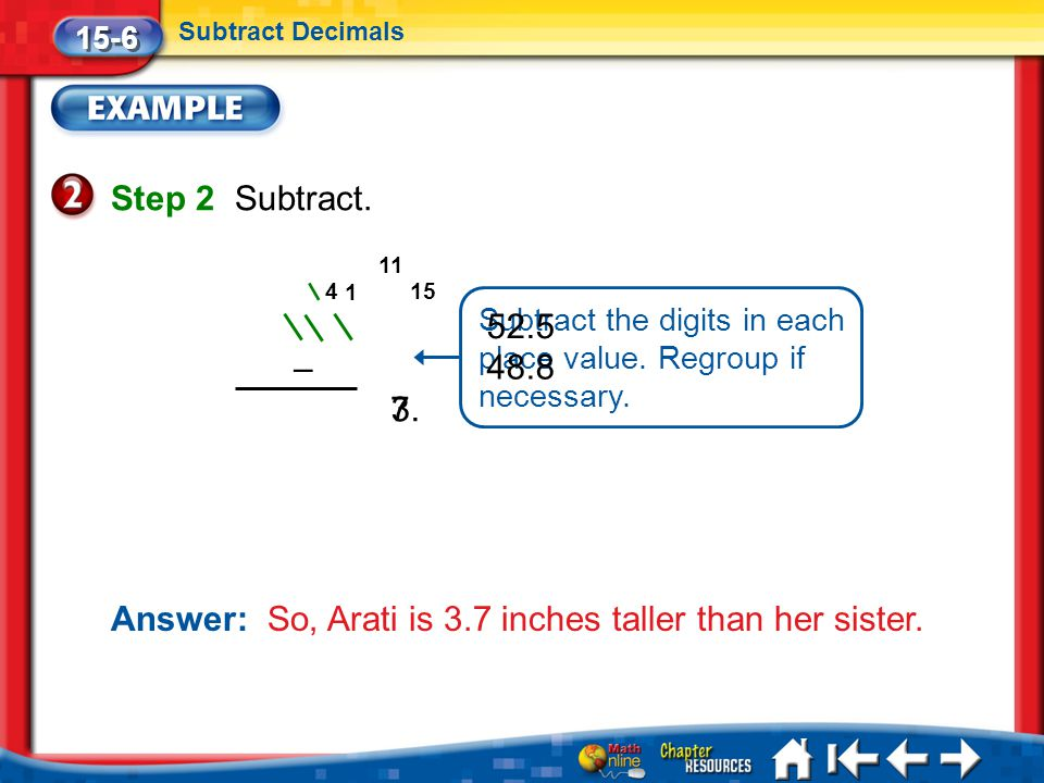 Lesson 6 Ex2 15-6 Subtract Decimals Step 2Subtract. Subtract the digits in each place value. Regroup if necessary. 52.5 48.8 – 73. 1 154 11 Answer: So