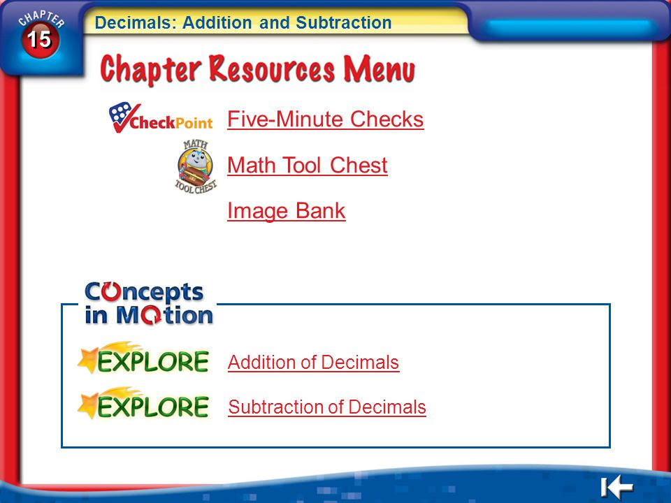 15 Decimals: Addition and Subtraction 15 Decimals: Addition and Subtraction CR Menu Five-Minute Checks Math Tool Chest Image Bank Addition of Decimals Subtraction of Decimals