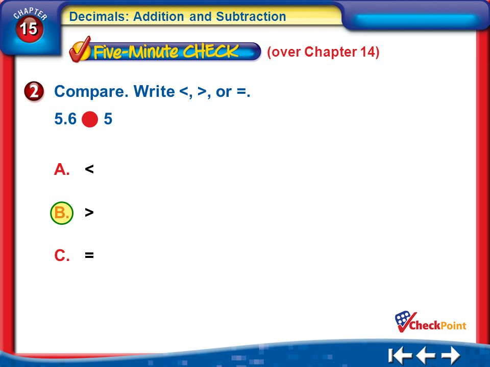 15 Decimals: Addition and Subtraction 5Min 1-2 (over Chapter 14) A.< B.> C.= Compare.