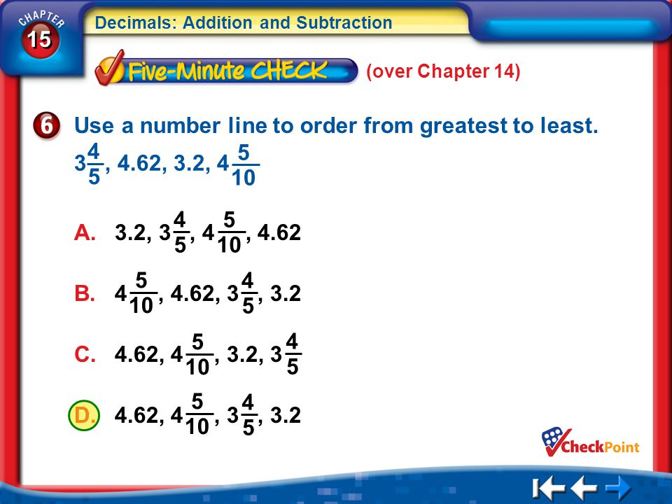 15 Decimals: Addition and Subtraction 5Min 1-6 (over Chapter 14) Use a number line to order from greatest to least. A. 3.2, 3, 4, 4.62 4 5 5 10 3, 4.6