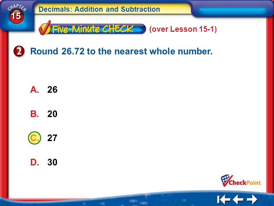 15 Decimals: Addition and Subtraction 5Min 2-2 Round 26.72 to the nearest whole number. A.26 B.20 C.27 D.30 (over Lesson 15-1)