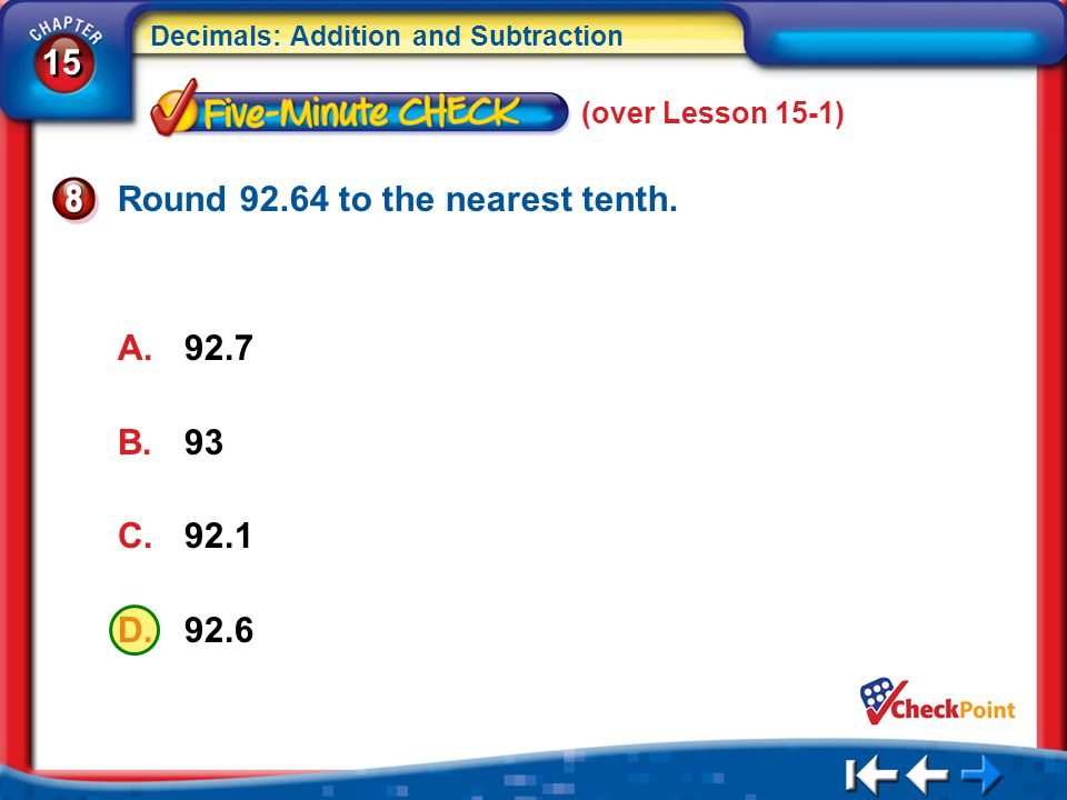15 Decimals: Addition and Subtraction 5Min 2-8 Round 92.64 to the nearest tenth. A.92.7 B.93 C.92.1 D.92.6 (over Lesson 15-1)