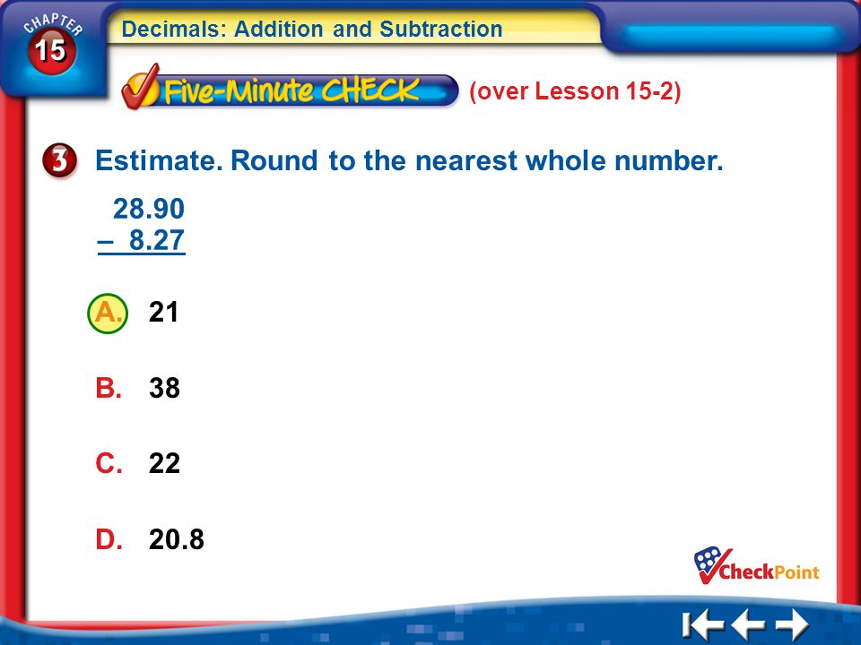 15 Decimals: Addition and Subtraction 5Min 3-3 (over Lesson 15-2) Estimate. Round to the nearest whole number. A.21 B.38 C.22 D.20.8 28.90 – 8.27