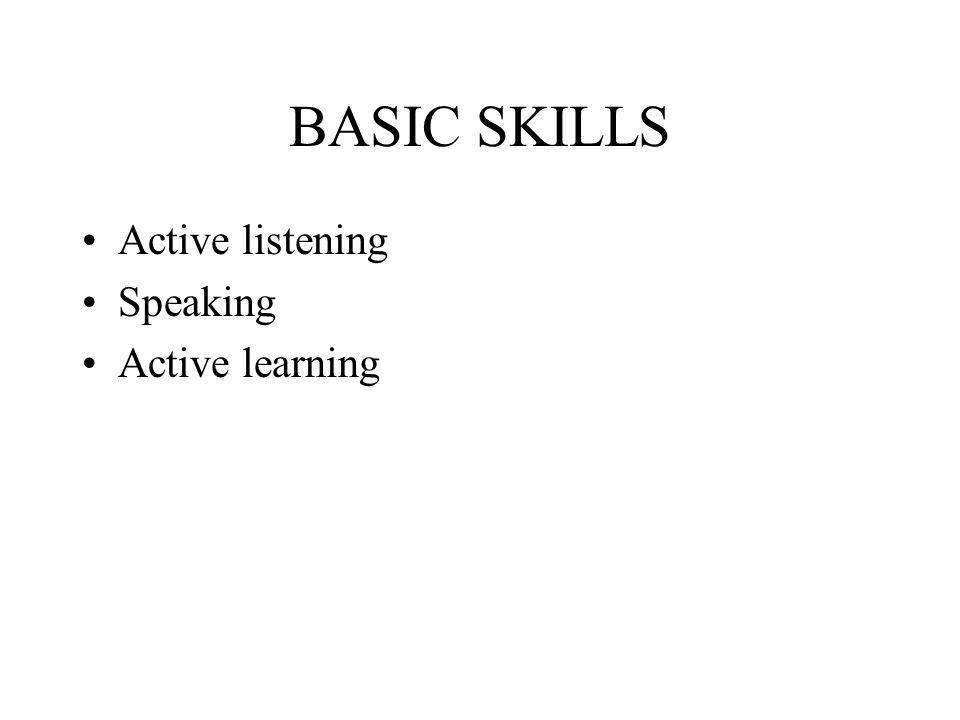 BASIC SKILLS Active listening Speaking Active learning