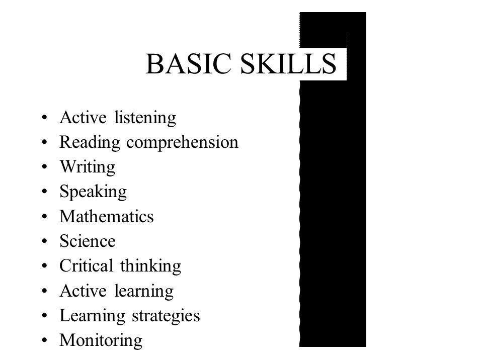 BASIC SKILLS Active listening Reading comprehension Writing Speaking Mathematics Science Critical thinking Active learning Learning strategies Monitoring