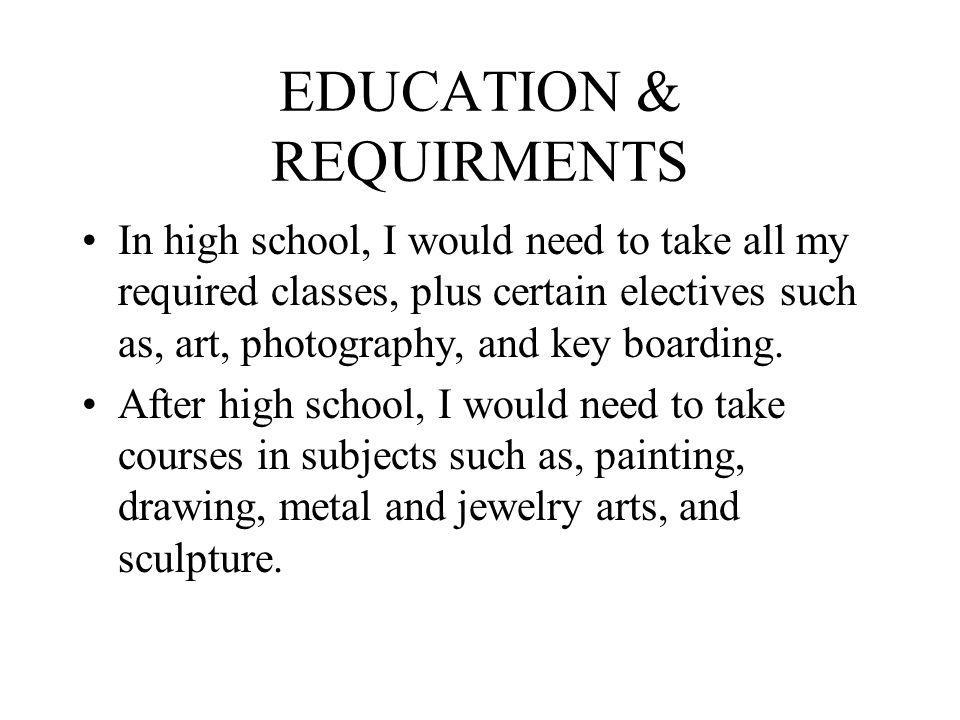 EDUCATION & REQUIRMENTS In high school, I would need to take all my required classes, plus certain electives such as, art, photography, and key boarding.