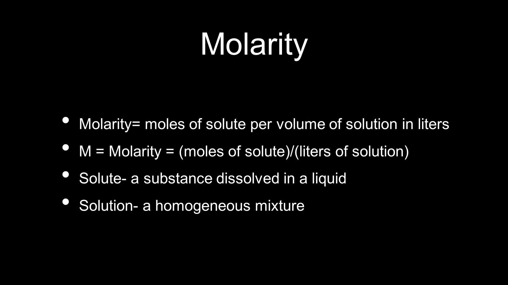 Molarity Molarity= moles of solute per volume of solution in liters M = Molarity = (moles of solute)/(liters of solution) Solute- a substance dissolve