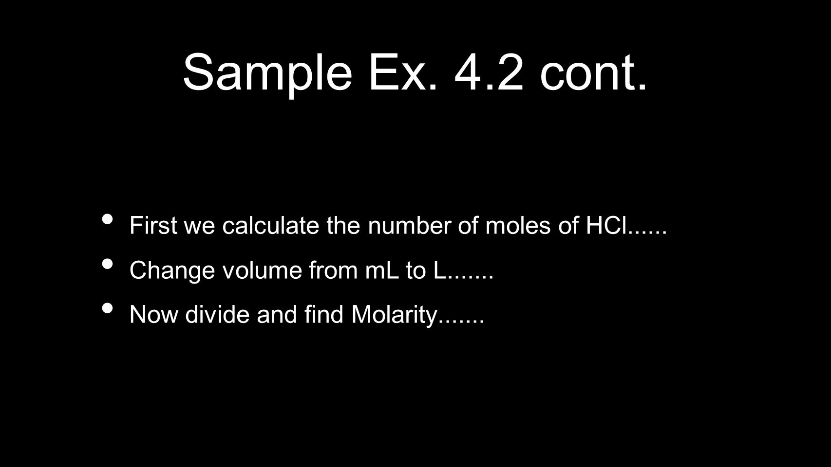 Sample Ex. 4.2 cont. First we calculate the number of moles of HCl...... Change volume from mL to L....... Now divide and find Molarity.......