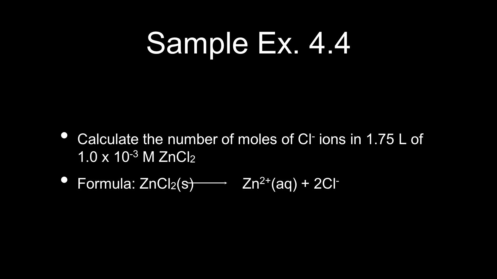Sample Ex. 4.4 Calculate the number of moles of Cl - ions in 1.75 L of 1.0 x 10 -3 M ZnCl 2 Formula: ZnCl 2 (s) Zn 2+ (aq) + 2Cl -