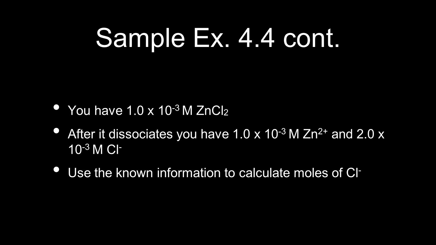 Sample Ex. 4.4 cont. You have 1.0 x 10 -3 M ZnCl 2 After it dissociates you have 1.0 x 10 -3 M Zn 2+ and 2.0 x 10 -3 M Cl - Use the known information
