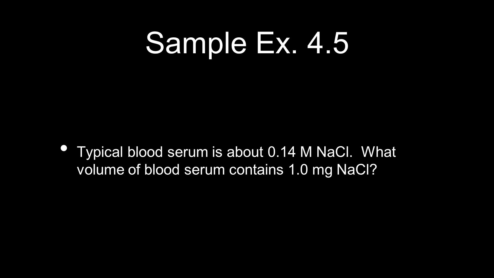 Sample Ex. 4.5 Typical blood serum is about 0.14 M NaCl. What volume of blood serum contains 1.0 mg NaCl?