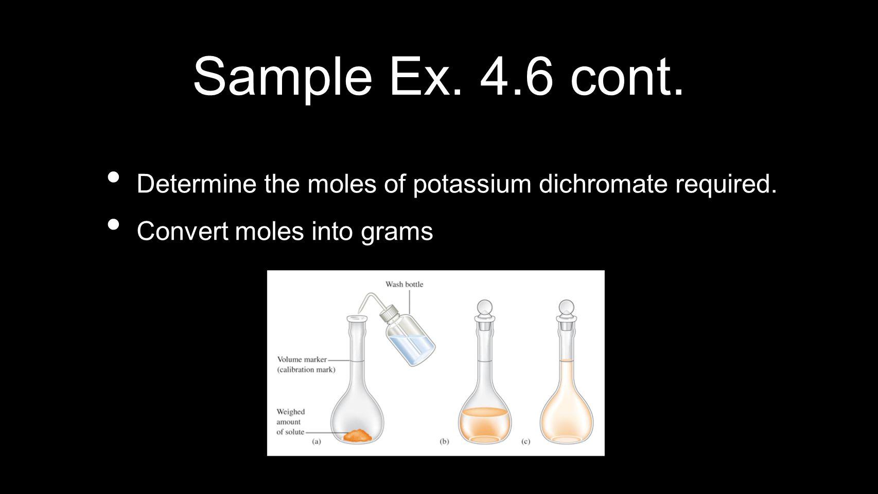 Sample Ex. 4.6 cont. Determine the moles of potassium dichromate required. Convert moles into grams
