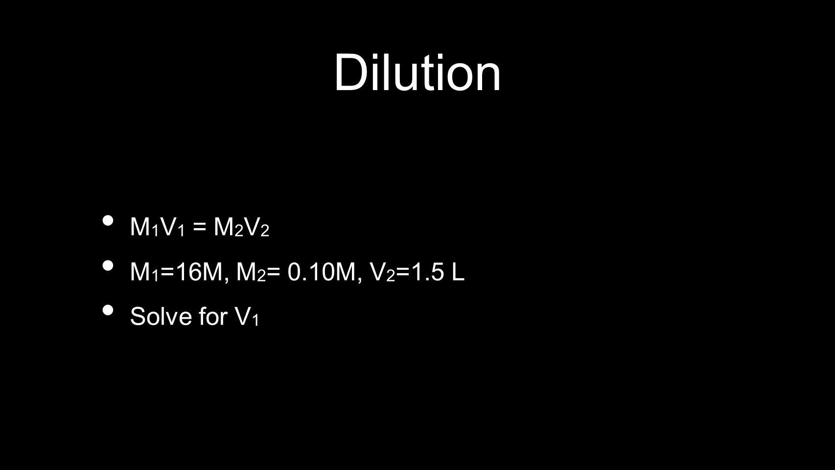 Dilution M 1 V 1 = M 2 V 2 M 1 =16M, M 2 = 0.10M, V 2 =1.5 L Solve for V 1