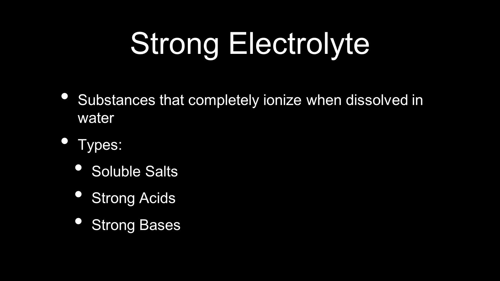 Strong Electrolyte Substances that completely ionize when dissolved in water Types: Soluble Salts Strong Acids Strong Bases