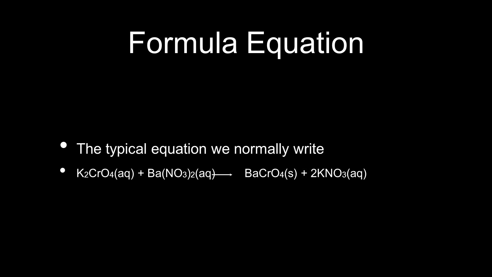 Formula Equation The typical equation we normally write K 2 CrO 4 (aq) + Ba(NO 3 ) 2 (aq) BaCrO 4 (s) + 2KNO 3 (aq)