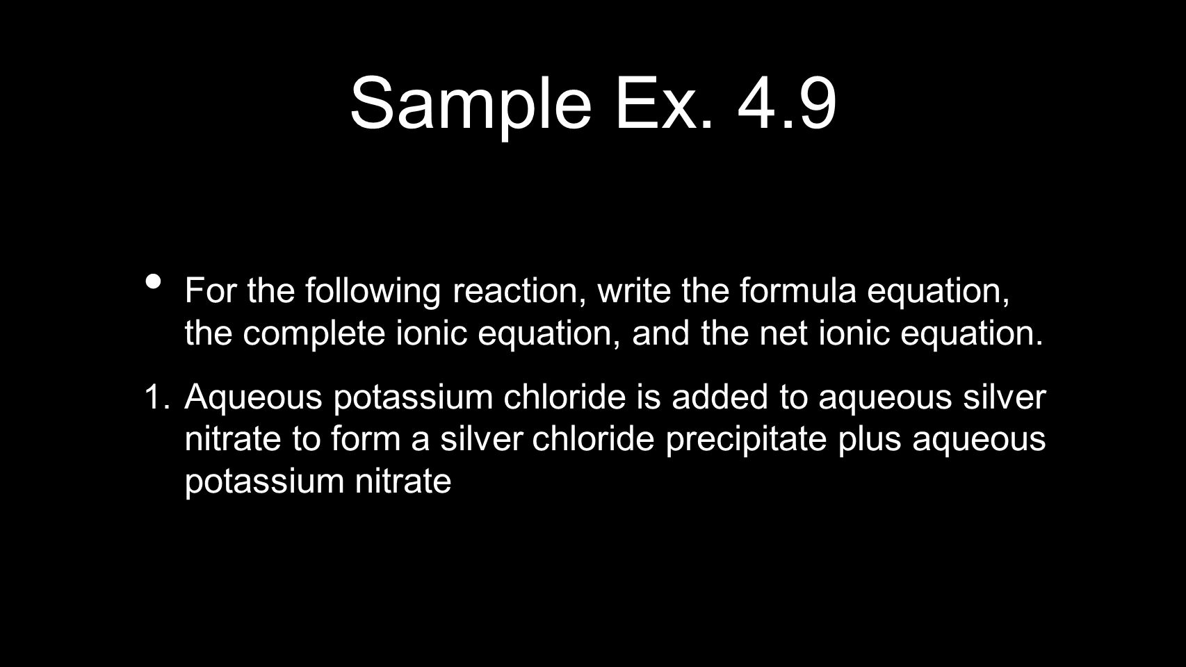 Sample Ex. 4.9 For the following reaction, write the formula equation, the complete ionic equation, and the net ionic equation. 1. Aqueous potassium c