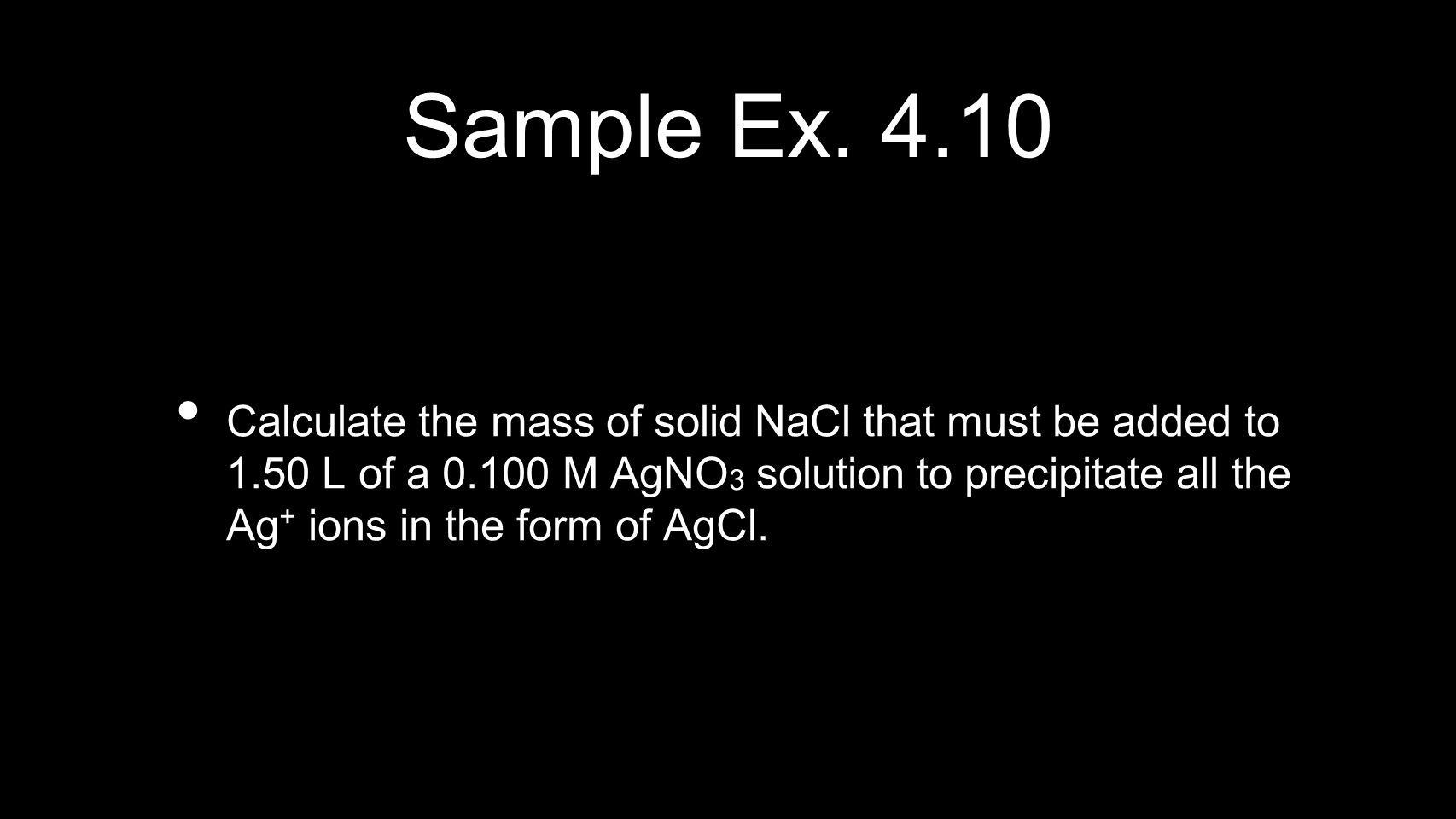 Sample Ex. 4.10 Calculate the mass of solid NaCl that must be added to 1.50 L of a 0.100 M AgNO 3 solution to precipitate all the Ag + ions in the for