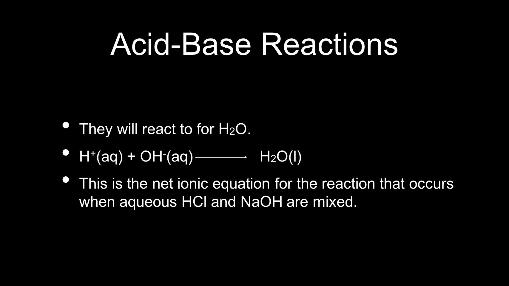 Acid-Base Reactions They will react to for H 2 O. H + (aq) + OH - (aq) H 2 O(l) This is the net ionic equation for the reaction that occurs when aqueo