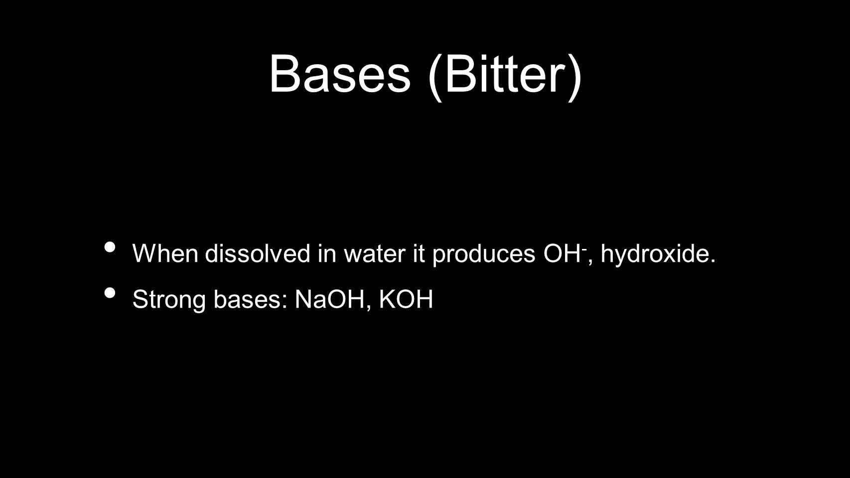 Bases (Bitter) When dissolved in water it produces OH -, hydroxide. Strong bases: NaOH, KOH