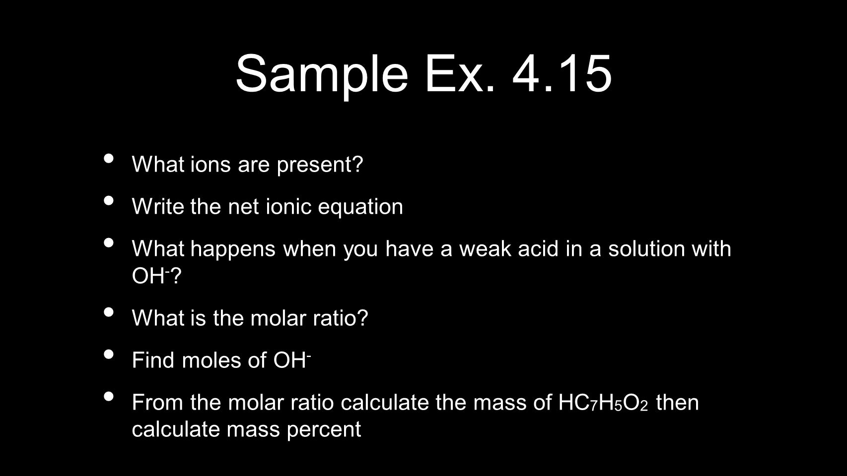 Sample Ex. 4.15 What ions are present? Write the net ionic equation What happens when you have a weak acid in a solution with OH - ? What is the molar