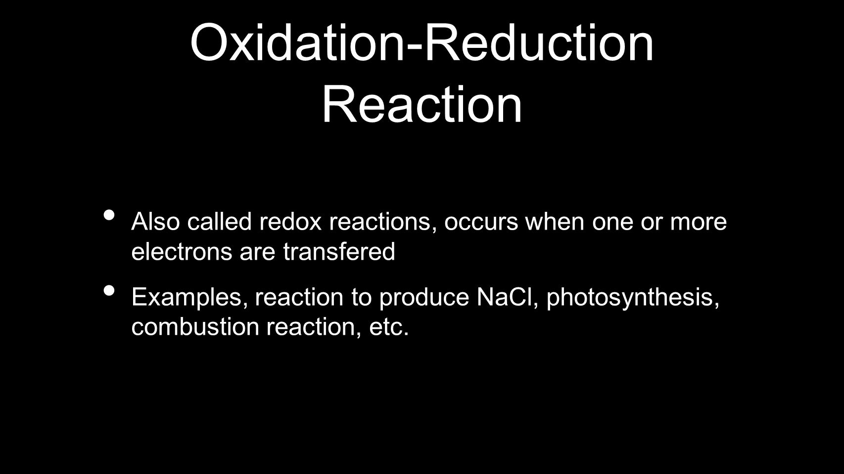Oxidation-Reduction Reaction Also called redox reactions, occurs when one or more electrons are transfered Examples, reaction to produce NaCl, photosy