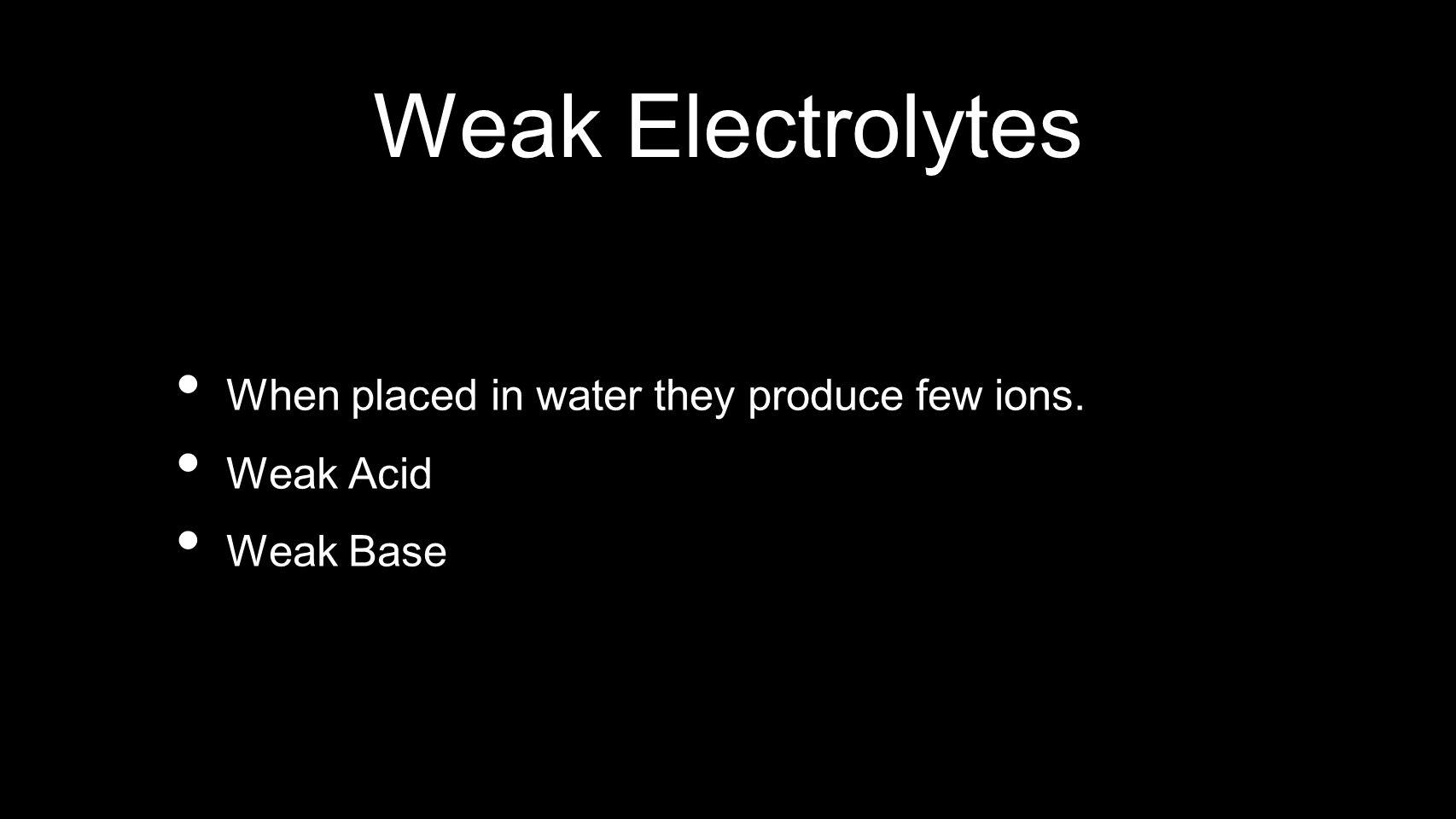 Weak Electrolytes When placed in water they produce few ions. Weak Acid Weak Base