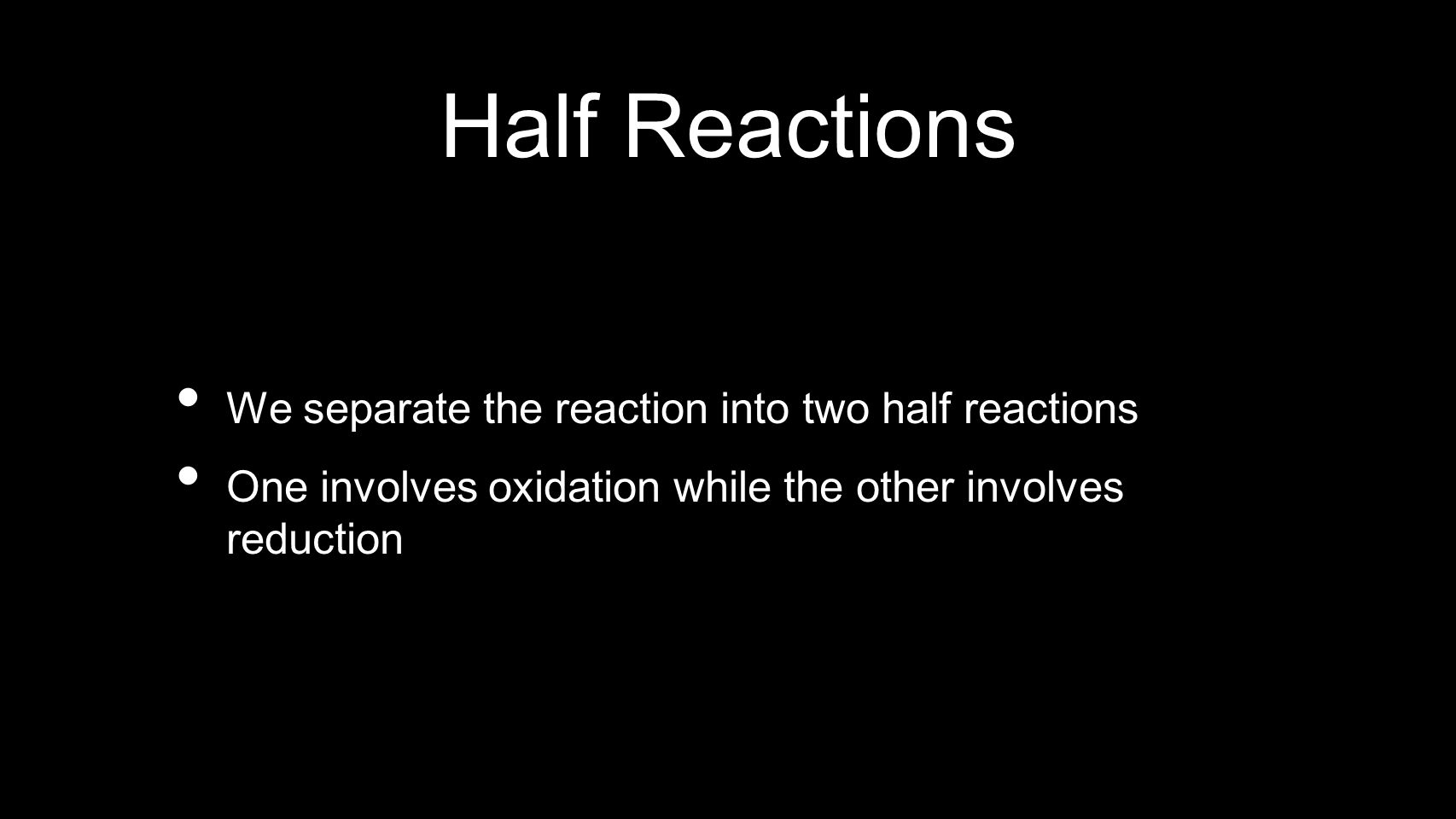 Half Reactions We separate the reaction into two half reactions One involves oxidation while the other involves reduction