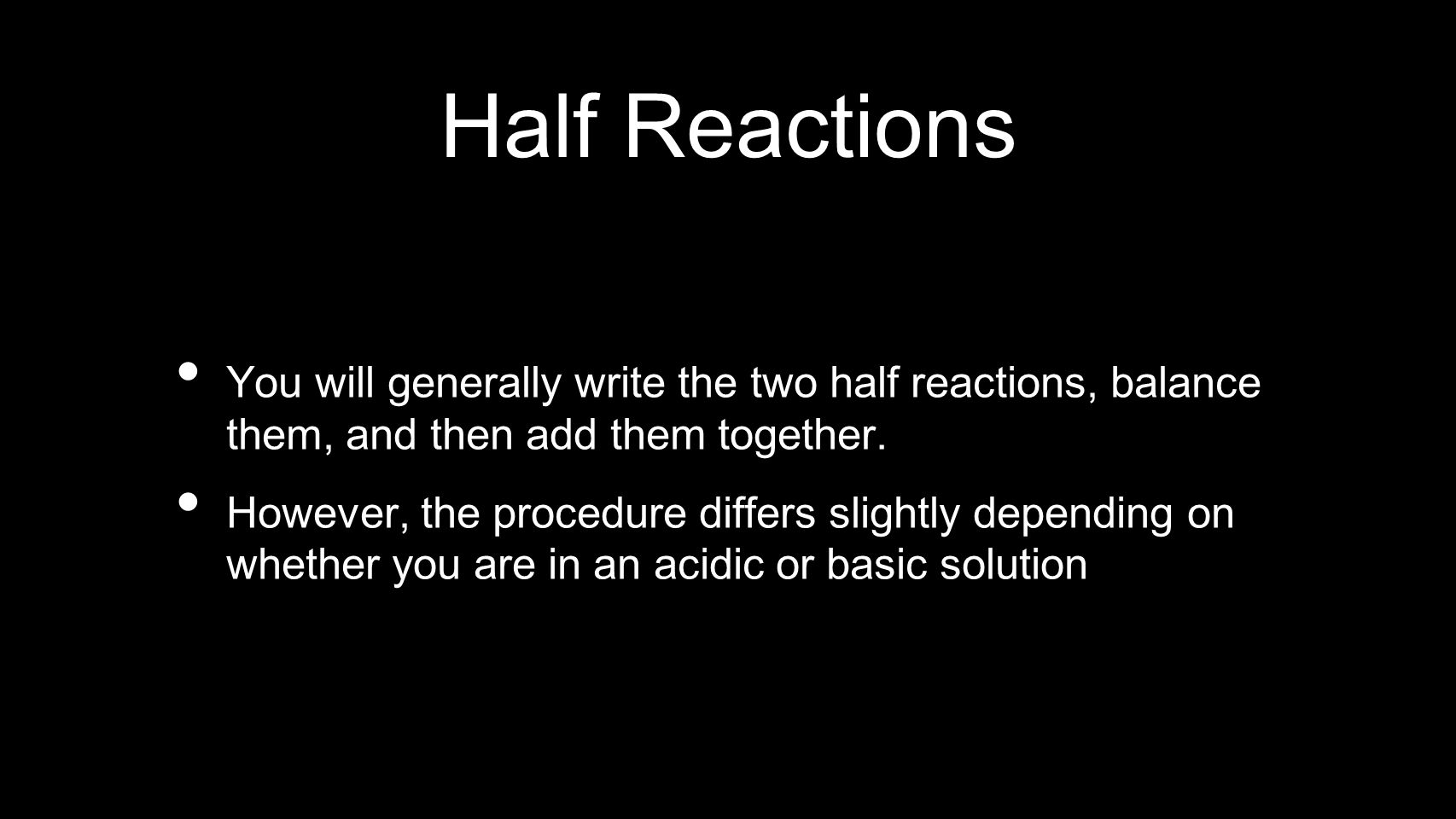 Half Reactions You will generally write the two half reactions, balance them, and then add them together. However, the procedure differs slightly depe