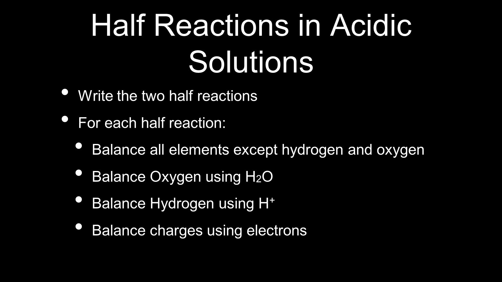 Half Reactions in Acidic Solutions Write the two half reactions For each half reaction: Balance all elements except hydrogen and oxygen Balance Oxygen