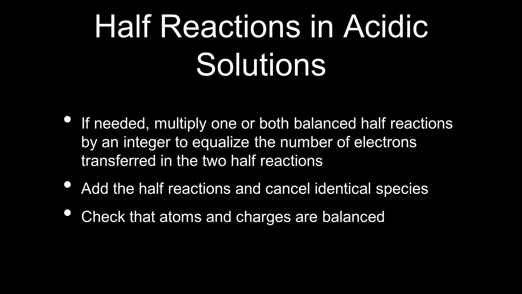 Half Reactions in Acidic Solutions If needed, multiply one or both balanced half reactions by an integer to equalize the number of electrons transferr